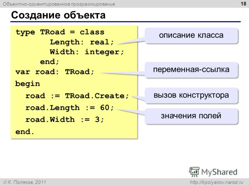 Объектно-ориентированное программирование К. Поляков, 2011 http://kpolyakov.narod.ru Создание объекта 18 type TRoad = class Length: real; Width: integer; end; var road: TRoad; begin road := TRoad.Create; road.Length := 60; road.Width := 3; end. type