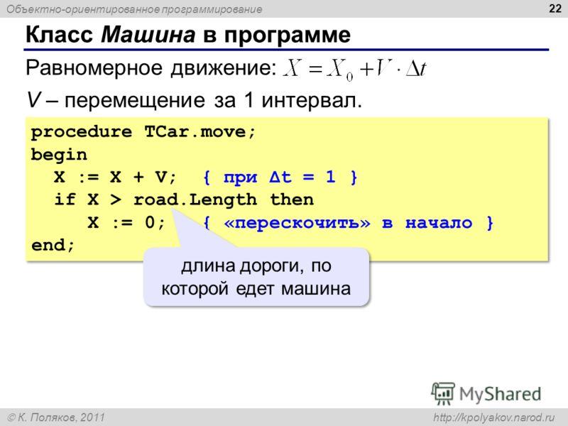 Объектно-ориентированное программирование К. Поляков, 2011 http://kpolyakov.narod.ru Класс Машина в программе 22 procedure TCar.move; begin X := X + V; { при Δt = 1 } if X > road.Length then X := 0; { «перескочить» в начало } end; procedure TCar.move