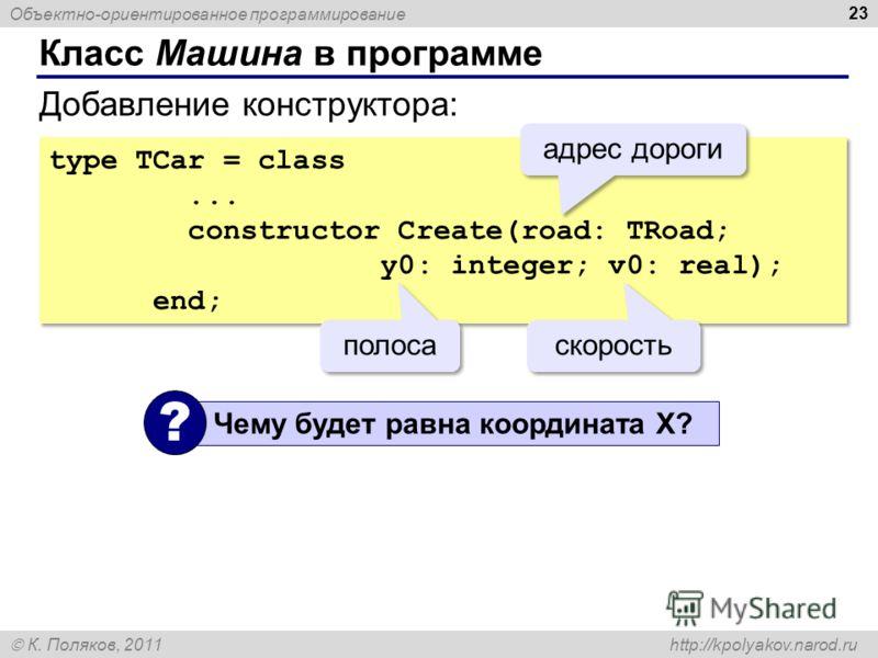 Объектно-ориентированное программирование К. Поляков, 2011 http://kpolyakov.narod.ru Класс Машина в программе 23 type TCar = class... constructor Create(road: TRoad; y0: integer; v0: real); end; type TCar = class... constructor Create(road: TRoad; y0