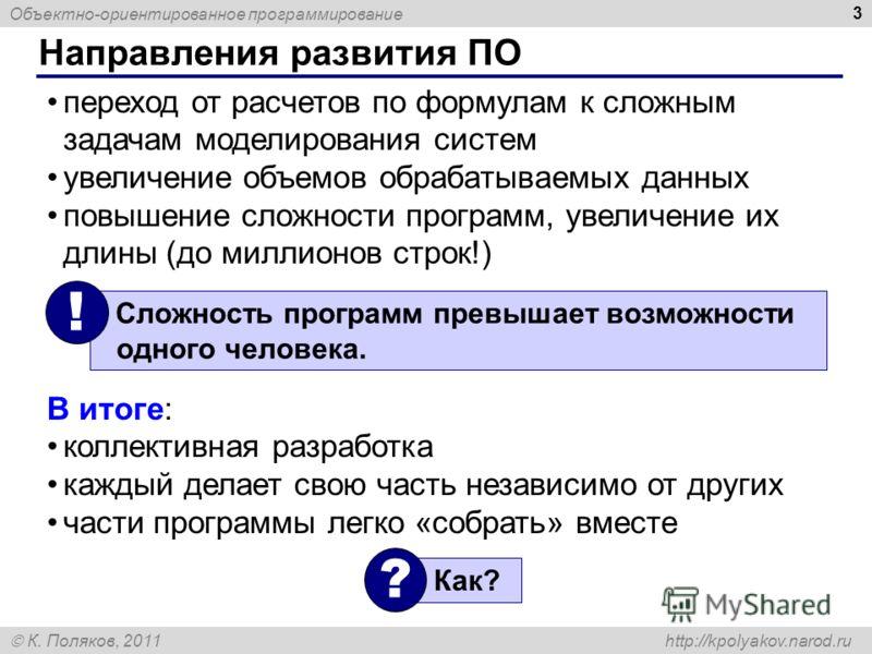 Объектно-ориентированное программирование К. Поляков, 2011 http://kpolyakov.narod.ru Направления развития ПО 3 переход от расчетов по формулам к сложным задачам моделирования систем увеличение объемов обрабатываемых данных повышение сложности програм