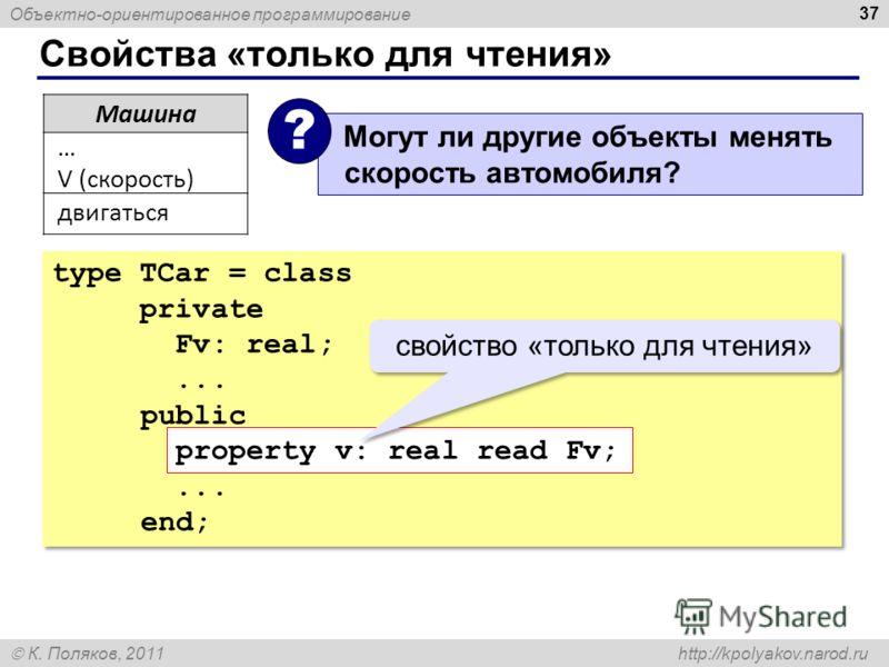 Объектно-ориентированное программирование К. Поляков, 2011 http://kpolyakov.narod.ru Свойства «только для чтения» 37 Машина … V (скорость) двигаться Могут ли другие объекты менять скорость автомобиля? ? type TCar = class private Fv: real;... public p