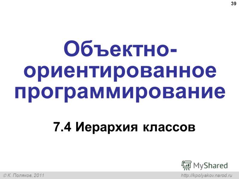 К. Поляков, 2011 http://kpolyakov.narod.ru 39 Объектно- ориентированное программирование 7.4 Иерархия классов
