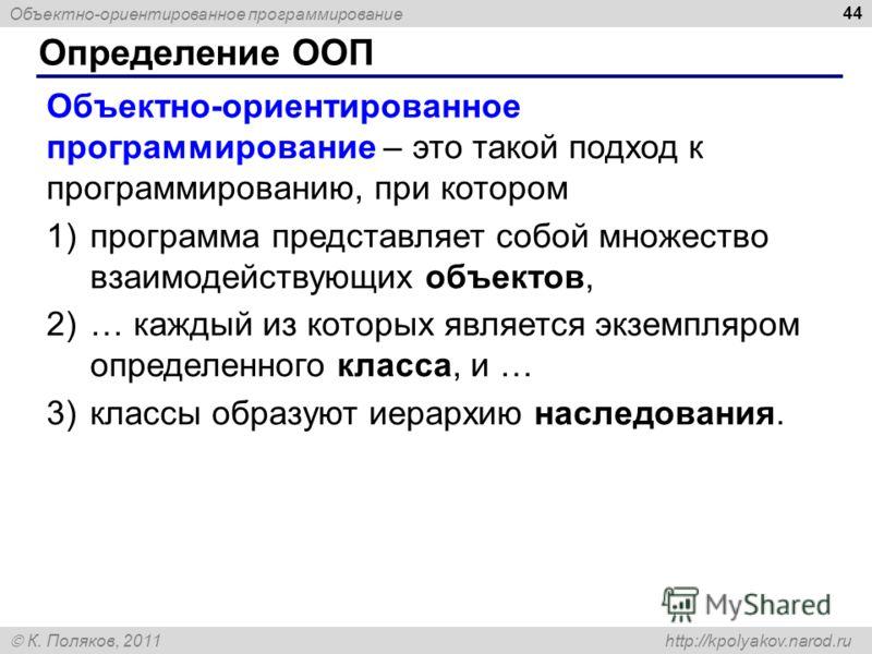 Объектно-ориентированное программирование К. Поляков, 2011 http://kpolyakov.narod.ru Определение ООП 44 Объектно-ориентированное программирование – это такой подход к программированию, при котором 1)программа представляет собой множество взаимодейств