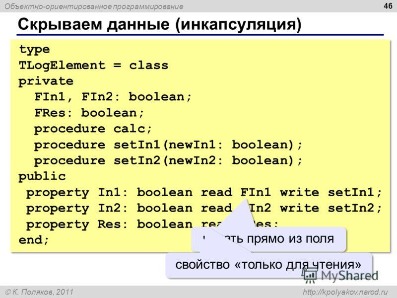 Объектно-ориентированное программирование К. Поляков, 2011 http://kpolyakov.narod.ru Скрываем данные (инкапсуляция) 46 type TLogElement = class private FIn1, FIn2: boolean; FRes: boolean; procedure calc; procedure setIn1(newIn1: boolean); procedure s