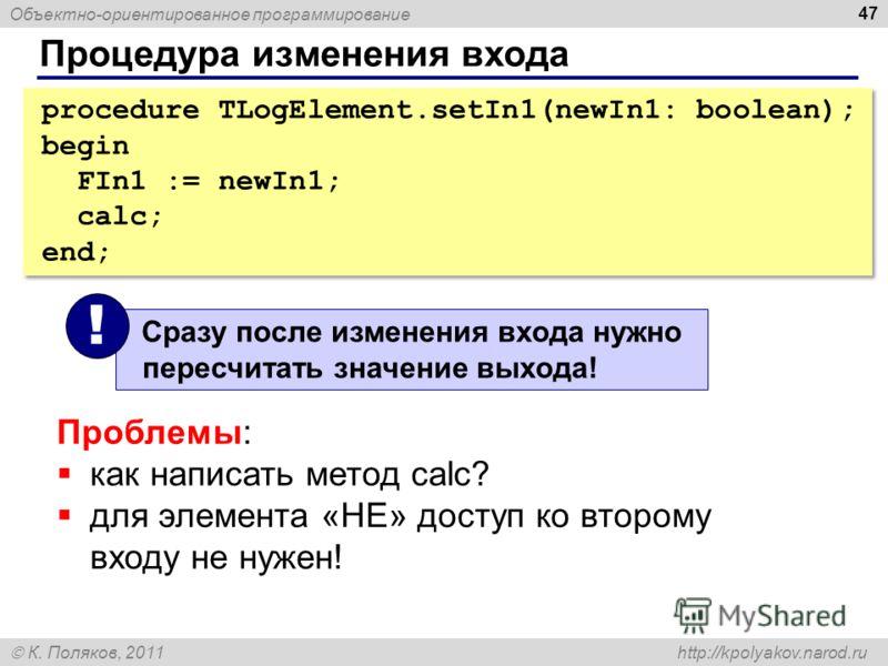 Объектно-ориентированное программирование К. Поляков, 2011 http://kpolyakov.narod.ru Процедура изменения входа 47 procedure TLogElement.setIn1(newIn1: boolean); begin FIn1 := newIn1; calc; end; procedure TLogElement.setIn1(newIn1: boolean); begin FIn