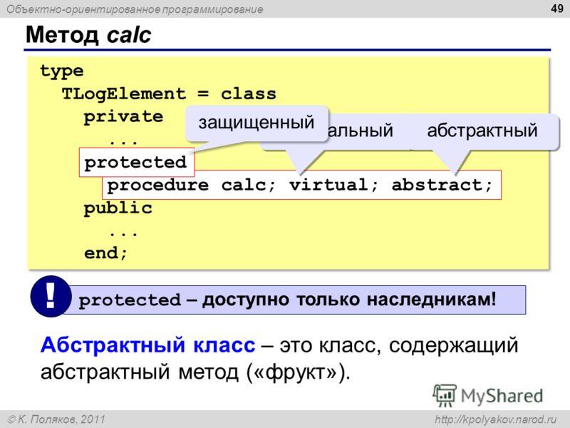 Объектно-ориентированное программирование К. Поляков, 2011 http://kpolyakov.narod.ru Метод calc 49 type TLogElement = class private... protected procedure calc; virtual; abstract; public... end; type TLogElement = class private... protected procedure