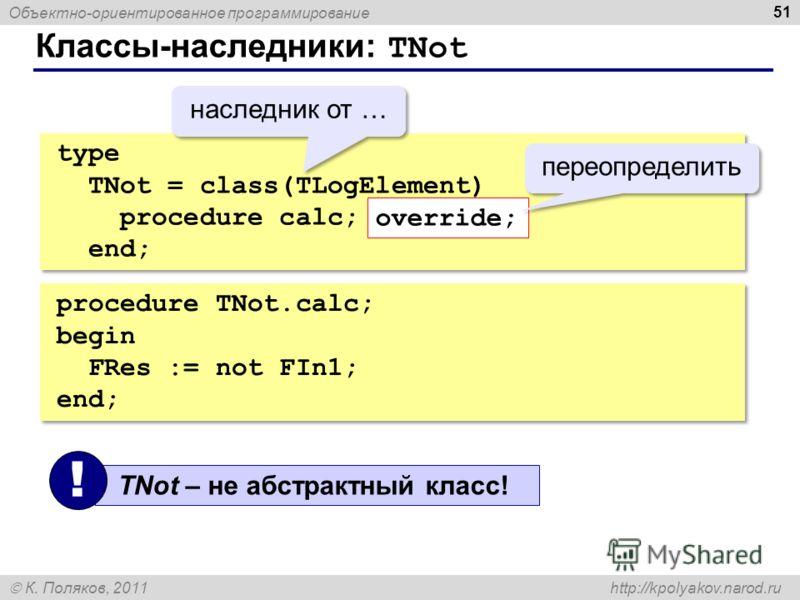 Объектно-ориентированное программирование К. Поляков, 2011 http://kpolyakov.narod.ru Классы-наследники: TNot 51 type TNot = class(TLogElement) procedure calc; override; end; type TNot = class(TLogElement) procedure calc; override; end; override; пере