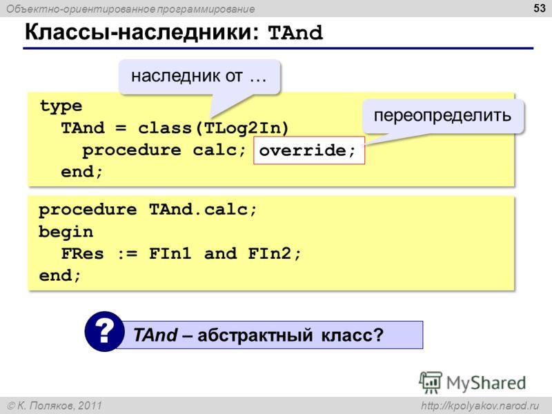 Объектно-ориентированное программирование К. Поляков, 2011 http://kpolyakov.narod.ru Классы-наследники: TAnd 53 type TAnd = class(TLog2In) procedure calc; override; end; type TAnd = class(TLog2In) procedure calc; override; end; override; переопредели