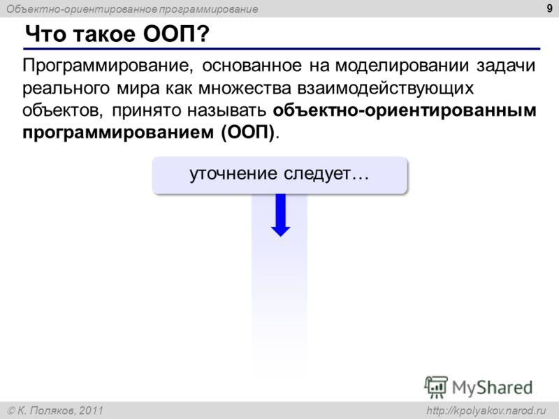 Объектно-ориентированное программирование К. Поляков, 2011 http://kpolyakov.narod.ru Что такое ООП? 9 Программирование, основанное на моделировании задачи реального мира как множества взаимодействующих объектов, принято называть объектно-ориентирован