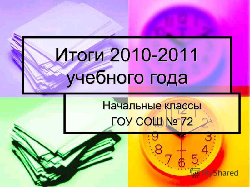 Начальные классы ГОУ СОШ 72 Итоги 2010-2011 учебного года