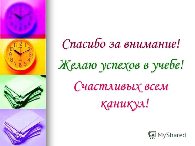Спасибо за внимание! Желаю успехов в учебе! Счастливых всем каникул!