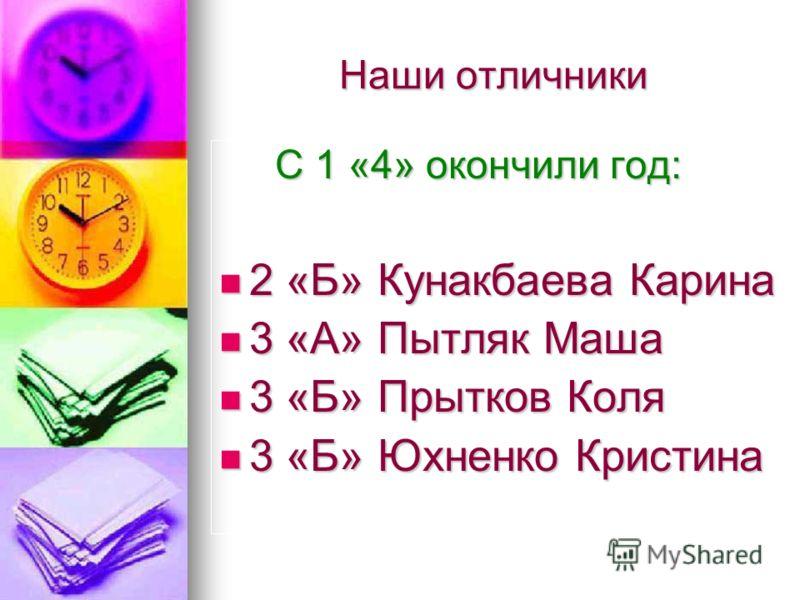 Наши отличники С 1 «4» окончили год: 2 «Б» Кунакбаева Карина 3 «А» Пытляк Маша 3 «Б» Прытков Коля 3 «Б» Юхненко Кристина