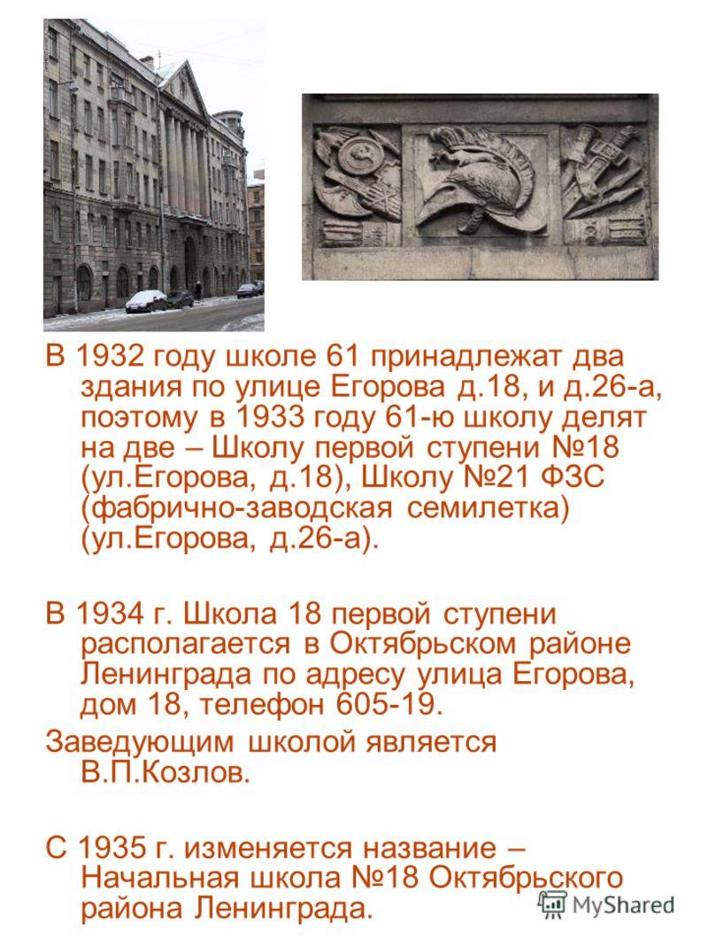 В 1932 году школе 61 принадлежат два здания по улице Егорова д.18, и д.26-а, поэтому в 1933 году 61-ю школу делят на две – Школу первой ступени 18 (ул.Егорова, д.18), Школу 21 ФЗС (фабрично-заводская семилетка) (ул.Егорова, д.26-а). В 1934 г. Школа 1