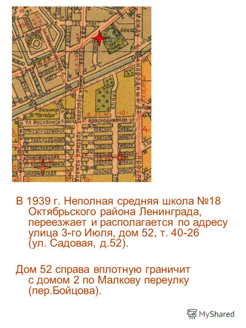 В 1939 г. Неполная средняя школа 18 Октябрьского района Ленинграда, переезжает и располагается по адресу улица 3-го Июля, дом 52, т. 40-26 (ул. Садовая, д.52). Дом 52 справа вплотную граничит с домом 2 по Малкову переулку (пер.Бойцова).