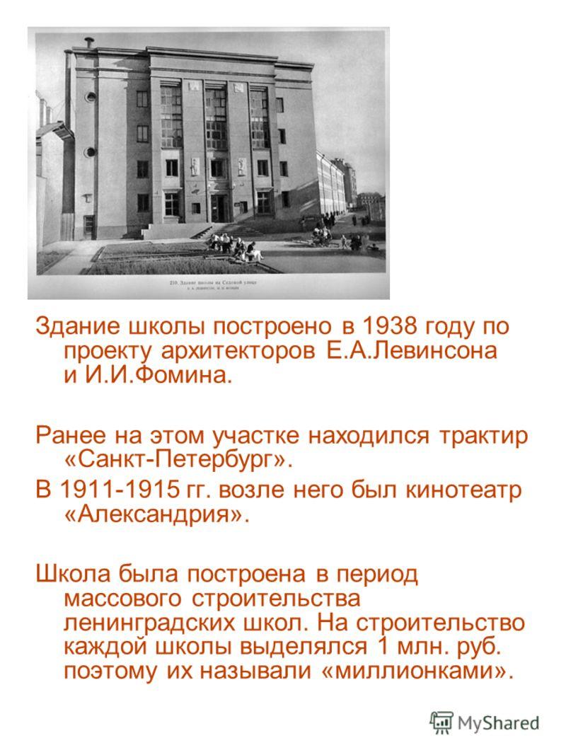 Здание школы построено в 1938 году по проекту архитекторов Е.А.Левинсона и И.И.Фомина. Ранее на этом участке находился трактир «Санкт-Петербург». В 1911-1915 гг. возле него был кинотеатр «Александрия». Школа была построена в период массового строител