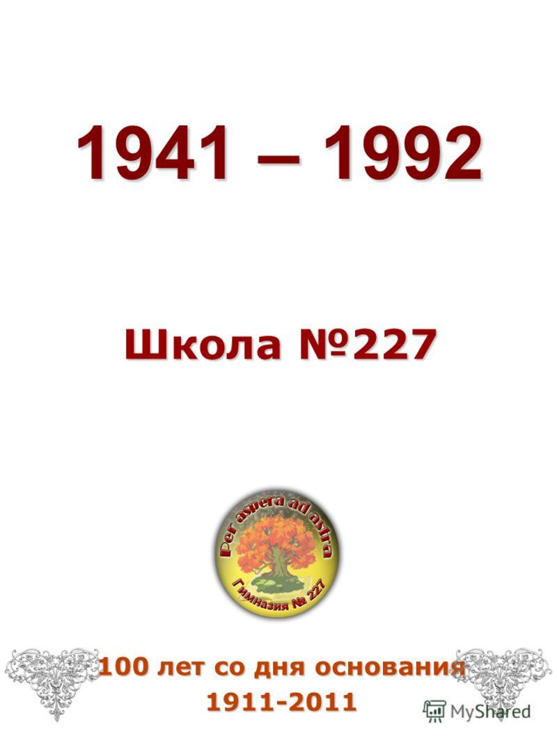 1941 – 1992 Школа 227 100 лет со дня основания 1911-2011
