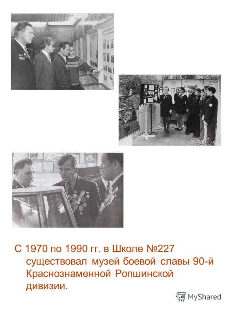 С 1970 по 1990 гг. в Школе 227 существовал музей боевой славы 90-й Краснознаменной Ропшинской дивизии.