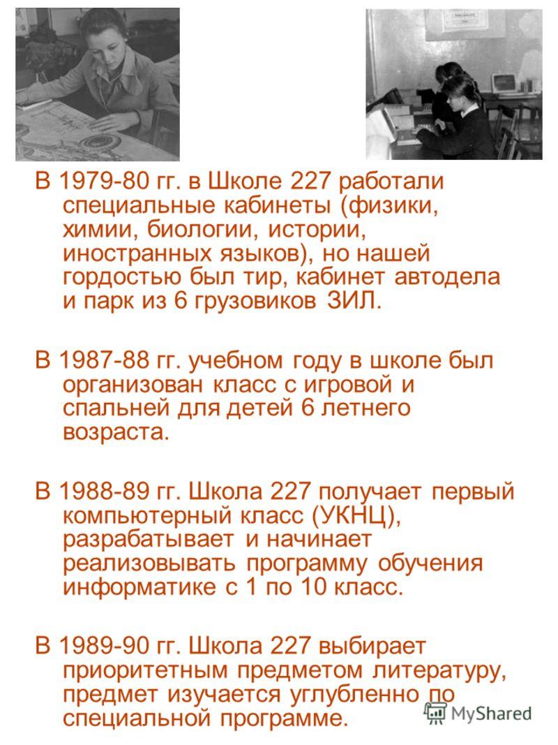 В 1979-80 гг. в Школе 227 работали специальные кабинеты (физики, химии, биологии, истории, иностранных языков), но нашей гордостью был тир, кабинет автодела и парк из 6 грузовиков ЗИЛ. В 1987-88 гг. учебном году в школе был организован класс с игрово