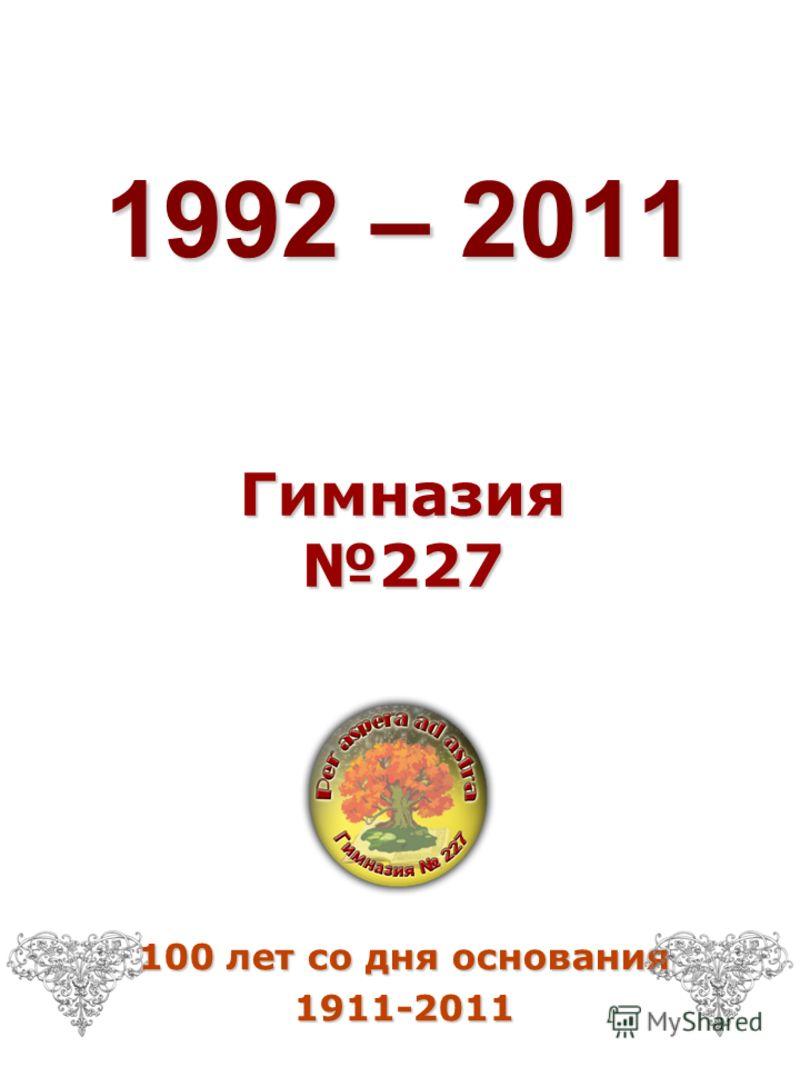 1992 – 2011 Гимназия 227 100 лет со дня основания 1911-2011