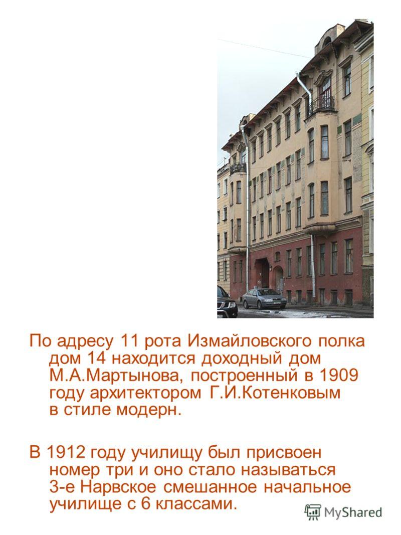 По адресу 11 рота Измайловского полка дом 14 находится доходный дом М.А.Мартынова, построенный в 1909 году архитектором Г.И.Котенковым в стиле модерн. В 1912 году училищу был присвоен номер три и оно стало называться 3-е Нарвское смешанное начальное