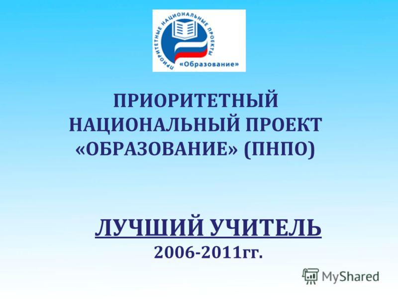 ПРИОРИТЕТНЫЙ НАЦИОНАЛЬНЫЙ ПРОЕКТ «ОБРАЗОВАНИЕ» (ПНПО) ЛУЧШИЙ УЧИТЕЛЬ 2006-2011гг.
