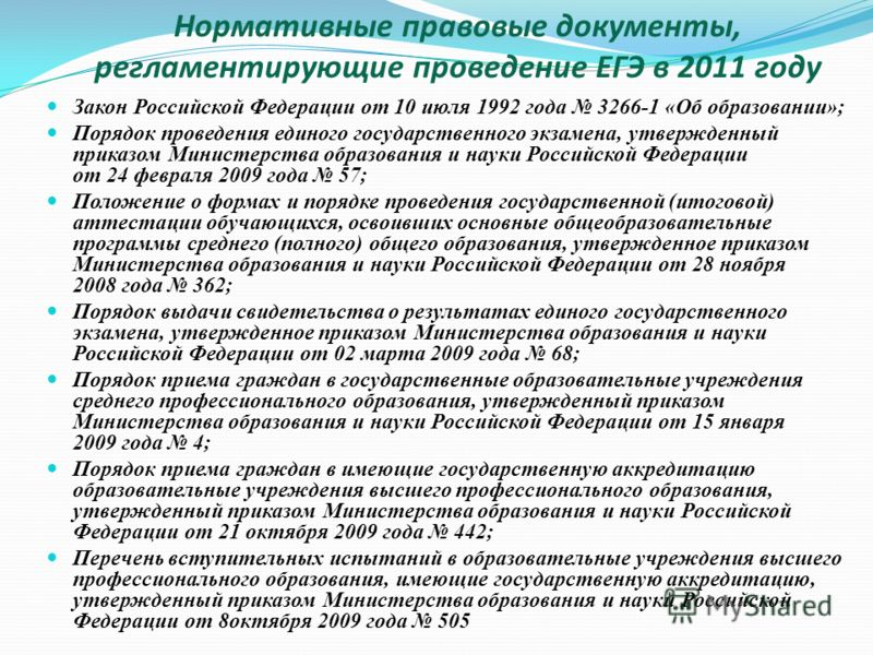 Нормативные правовые документы, регламентирующие проведение ЕГЭ в 2011 году Закон Российской Федерации от 10 июля 1992 года 3266-1 «Об образовании»; Порядок проведения единого государственного экзамена, утвержденный приказом Министерства образования