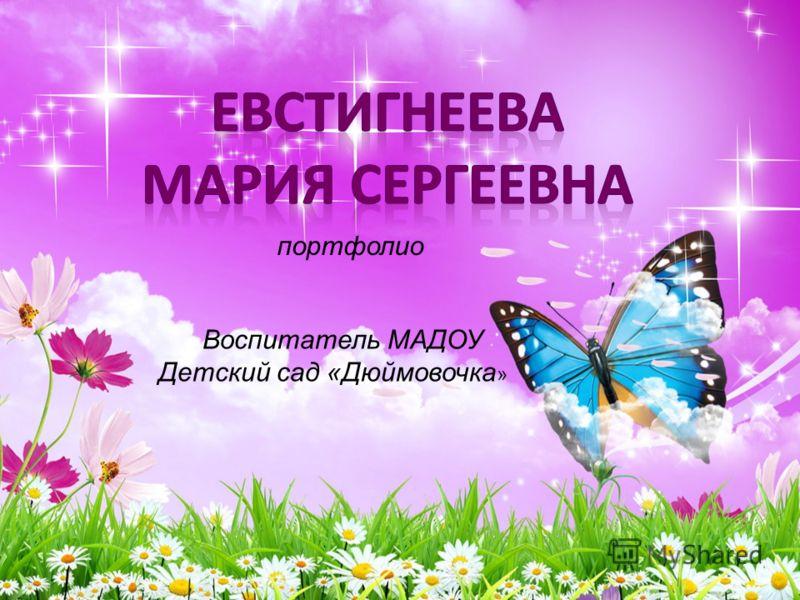 портфолио Воспитатель МАДОУ Детский сад «Дюймовочка »