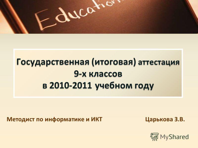Государственная (итоговая) аттестация 9-х классов в 2010-2011 учебном году Методист по информатике и ИКТ Царькова З.В.