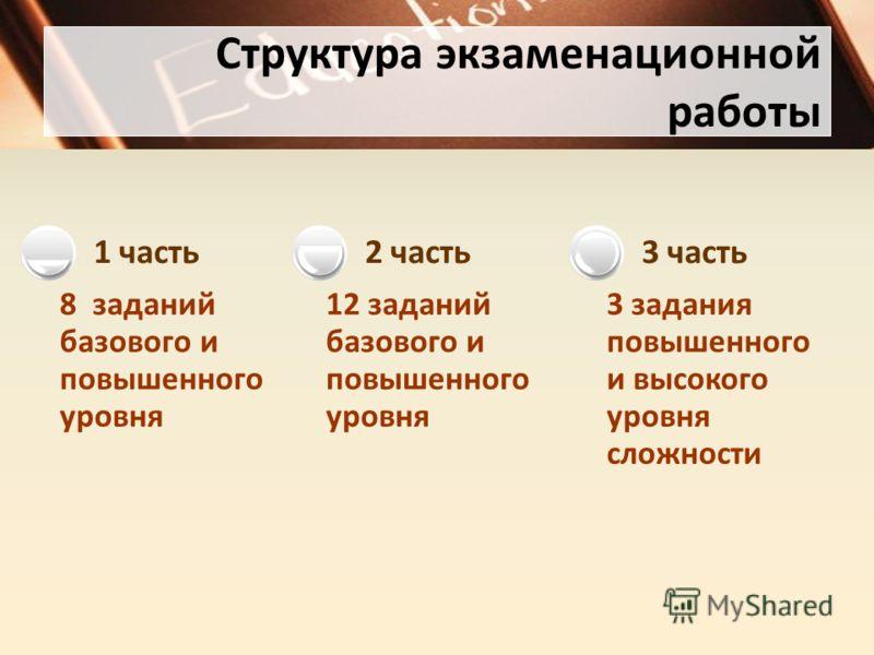 Структура экзаменационной работы 8 заданий базового и повышенного уровня 1 часть 12 заданий базового и повышенного уровня 2 часть 3 задания повышенного и высокого уровня сложности 3 часть