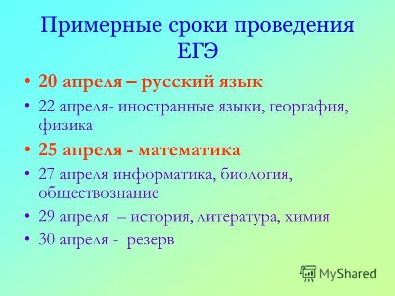 Примерные сроки проведения ЕГЭ 20 апреля – русский язык 22 апреля- иностранные языки, георгафия, физика 25 апреля - математика 27 апреля информатика, биология, обществознание 29 апреля – история, литература, химия 30 апреля - резерв