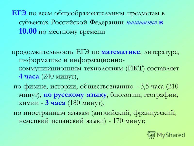 ЕГЭ по всем общеобразовательным предметам в субъектах Российской Федерации начинается в 10.00 по местному времени продолжительность ЕГЭ по математике, литературе, информатике и информационно- коммуникационным технологиям (ИКТ) составляет 4 часа (240