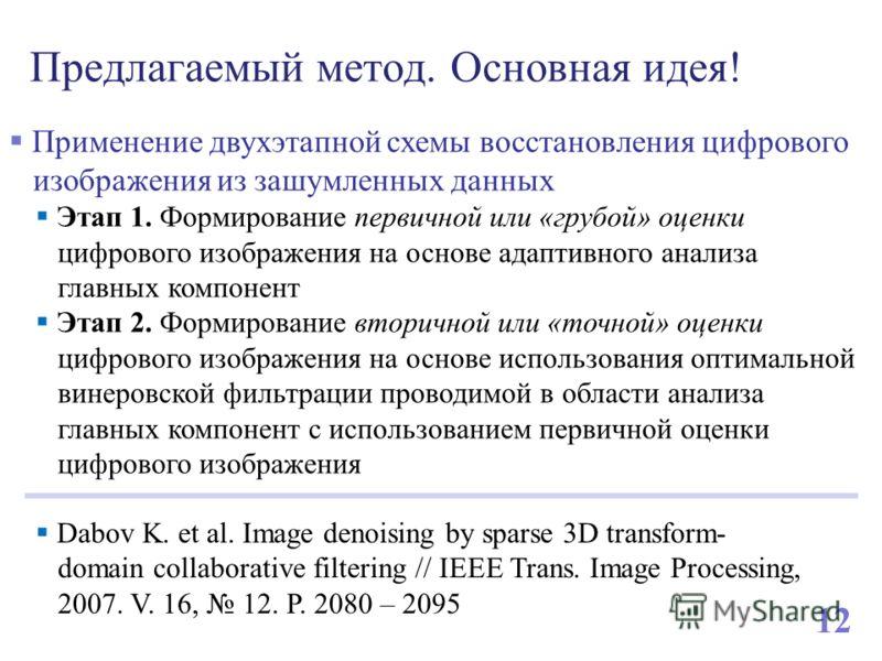 Предлагаемый метод. Основная идея! 12 Dabov K. et al. Image denoising by sparse 3D transform- domain collaborative filtering // IEEE Trans. Image Processing, 2007. V. 16, 12. P. 2080 – 2095 Применение двухэтапной схемы восстановления цифрового изобра