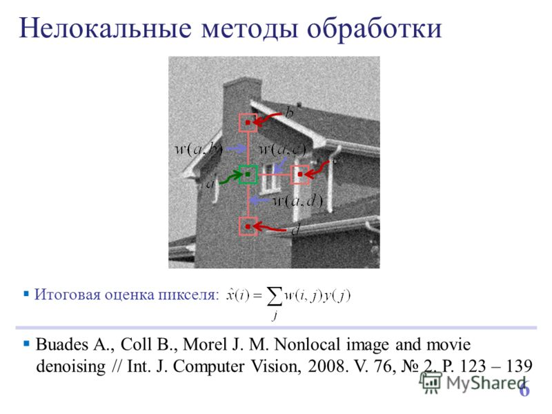 Нелокальные методы обработки 6 Buades A., Coll B., Morel J. M. Nonlocal image and movie denoising // Int. J. Computer Vision, 2008. V. 76, 2. P. 123 – 139 Итоговая оценка пикселя: