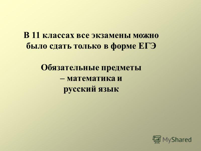 В 11 классах все экзамены можно было сдать только в форме ЕГЭ Обязательные предметы – математика и русский язык