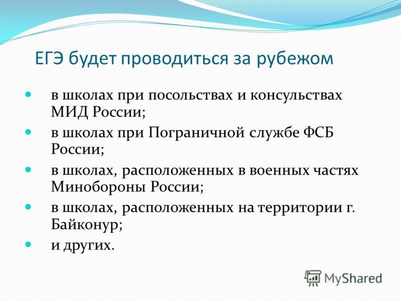 ЕГЭ будет проводиться за рубежом в школах при посольствах и консульствах МИД России; в школах при Пограничной службе ФСБ России; в школах, расположенных в военных частях Минобороны России; в школах, расположенных на территории г. Байконур; и других.