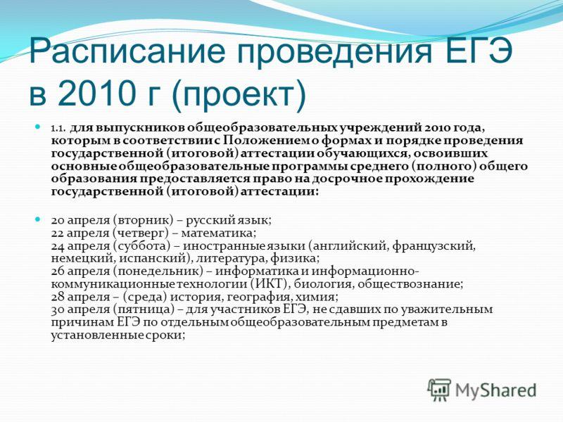 Расписание проведения ЕГЭ в 2010 г (проект) 1.1. для выпускников общеобразовательных учреждений 2010 года, которым в соответствии с Положением о формах и порядке проведения государственной (итоговой) аттестации обучающихся, освоивших основные общеобр