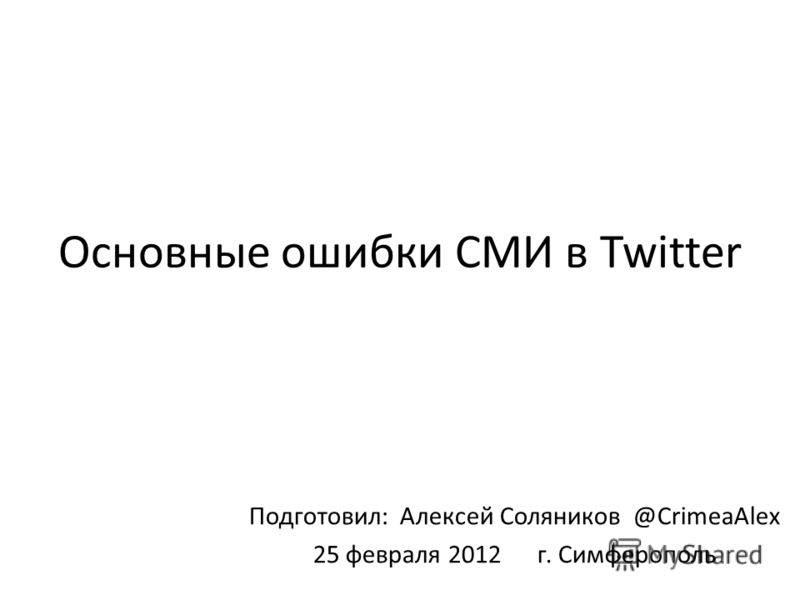 Основные ошибки СМИ в Twitter Подготовил: Алексей Соляников @CrimeaAlex 25 февраля 2012 г. Симферополь