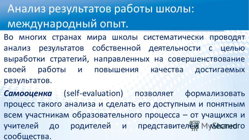 Во многих странах мира школы систематически проводят анализ результатов собственной деятельности с целью выработки стратегий, направленных на совершенствование своей работы и повышения качества достигаемых результатов. Самооценка (self-evaluation) по