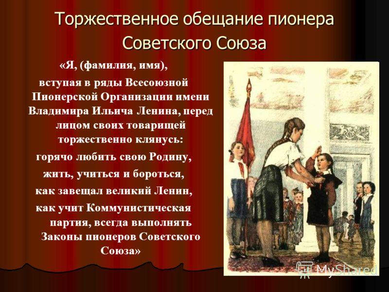Торжественное обещание пионера Советского Союза «Я, (фамилия, имя), вступая в ряды Всесоюзной Пионерской Организации имени Владимира Ильича Ленина, перед лицом своих товарищей торжественно клянусь: горячо любить свою Родину, жить, учиться и бороться,