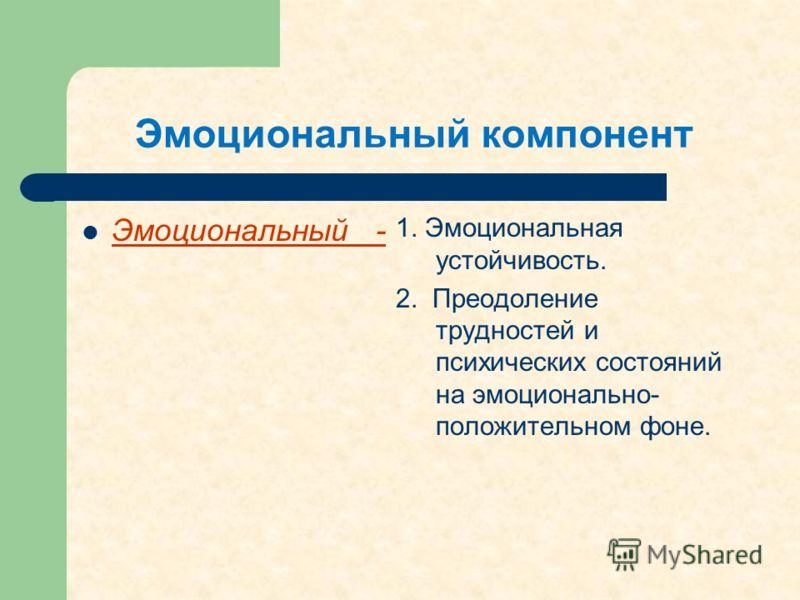 Эмоциональный компонент Эмоциональный - 1. Эмоциональная устойчивость. 2. Преодоление трудностей и психических состояний на эмоционально- положительном фоне.