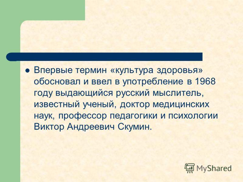 Впервые термин «культура здоровья» обосновал и ввел в употребление в 1968 году выдающийся русский мыслитель, известный ученый, доктор медицинских наук, профессор педагогики и психологии Виктор Андреевич Скумин.