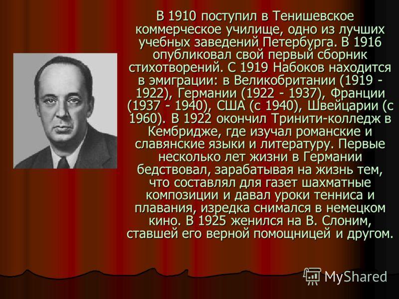 В 1910 поступил в Тенишевское коммерческое училище, одно из лучших учебных заведений Петербурга. В 1916 опубликовал свой первый сборник стихотворений. С 1919 Набоков находится в эмиграции: в Великобритании (1919 - 1922), Германии (1922 - 1937), Франц