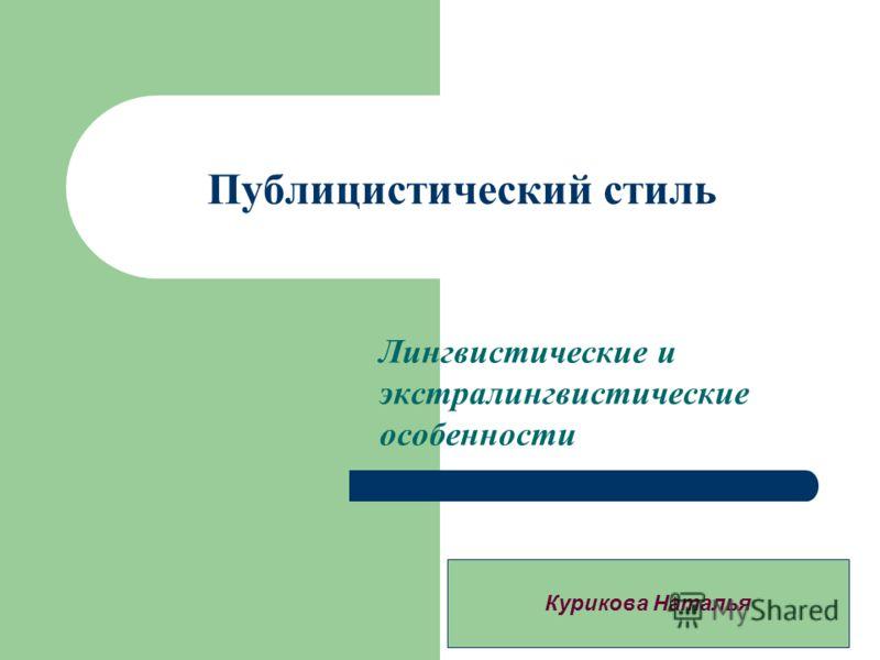 Публицистический стиль Лингвистические и экстралингвистические особенности Курикова Наталья