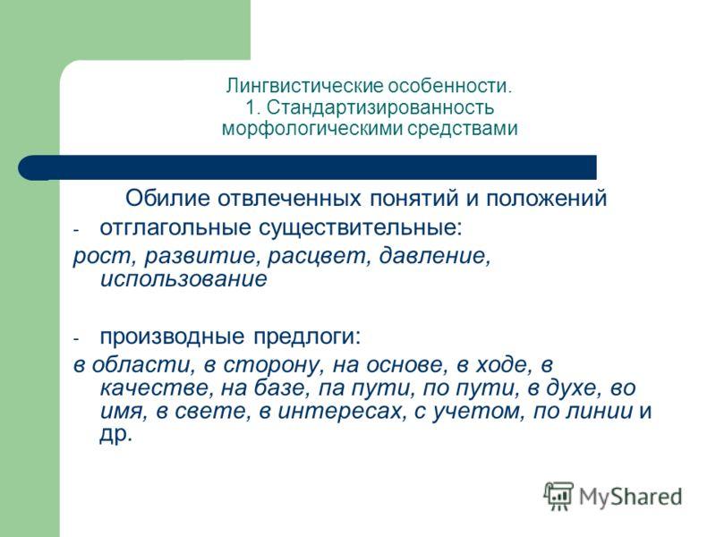 Лингвистические особенности. 1. Стандартизированность морфологическими средствами Обилие отвлеченных понятий и положений - отглагольные существительные: рост, развитие, расцвет, давление, использование - производные предлоги: в области, в сторону, на