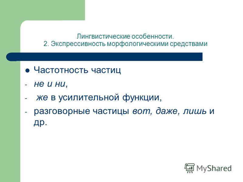 Лингвистические особенности. 2. Экспрессивность морфологическими средствами Частотность частиц - не и ни, - же в усилительной функции, - разговорные частицы вот, даже, лишь и др.