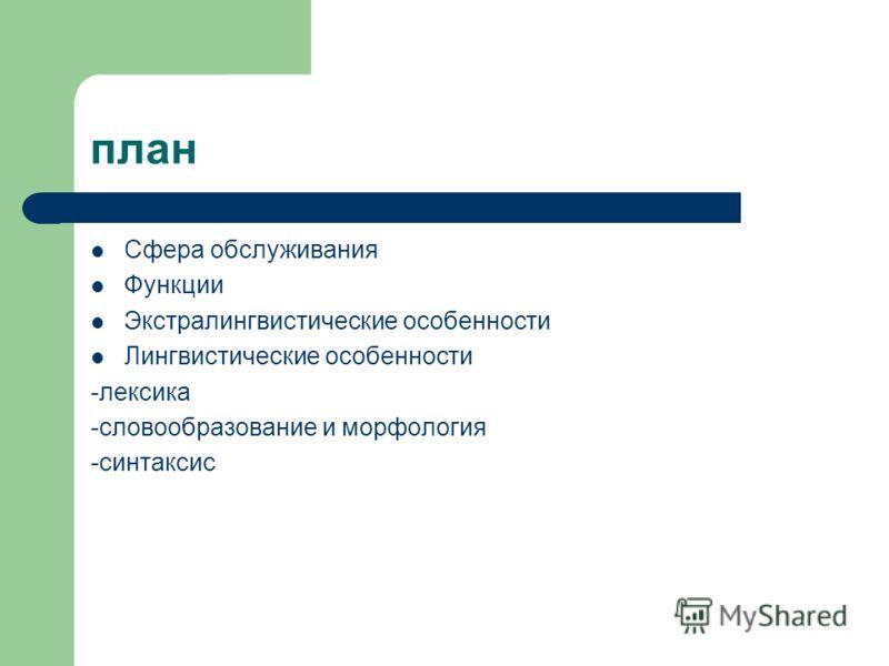 план Сфера обслуживания Функции Экстралингвистические особенности Лингвистические особенности -лексика -словообразование и морфология -синтаксис