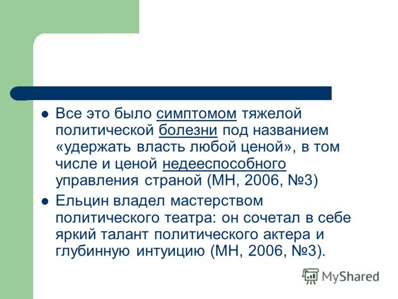 Все это было симптомом тяжелой политической болезни под названием «удержать власть любой ценой», в том числе и ценой недееспособного управления страной (МН, 2006, 3) Ельцин владел мастерством политического театра: он сочетал в себе яркий талант полит