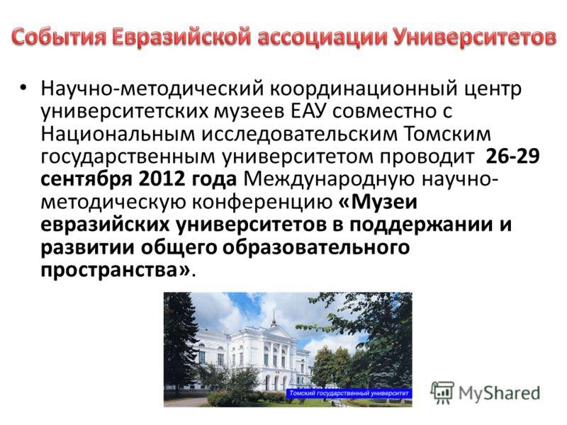 Научно-методический координационный центр университетских музеев ЕАУ совместно с Национальным исследовательским Томским государственным университетом проводит 26-29 сентября 2012 года Международную научно- методическую конференцию «Музеи евразийских