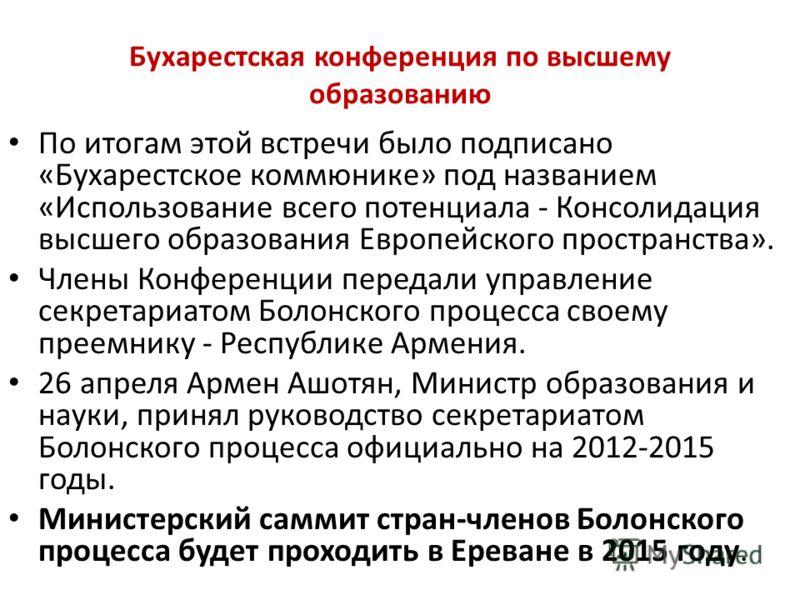 Бухарестская конференция по высшему образованию По итогам этой встречи было подписано «Бухарестское коммюнике» под названием «Использование всего потенциала - Консолидация высшего образования Европейского пространства». Члены Конференции передали упр