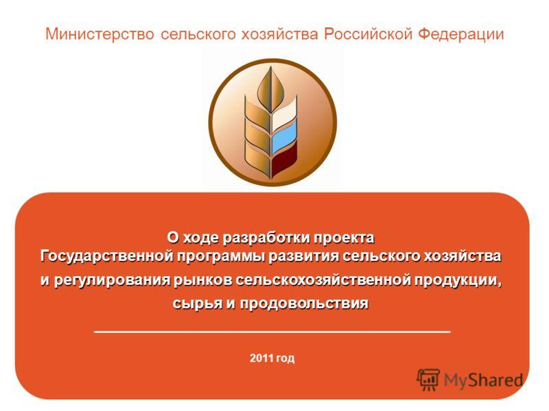 О ходе разработки проекта Государственной программы развития сельского хозяйства и регулирования рынков сельскохозяйственной продукции, сырья и продовольствия _______________________________________________ 2011 год Министерство сельского хозяйства Р